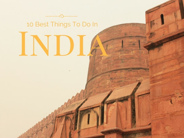 Top 10 Best Things To Do In India